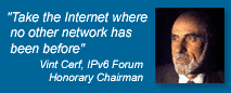 'Take the Internet where no other network has been before' - Vint Cerf, IPv6 Forum Honorary Chairman